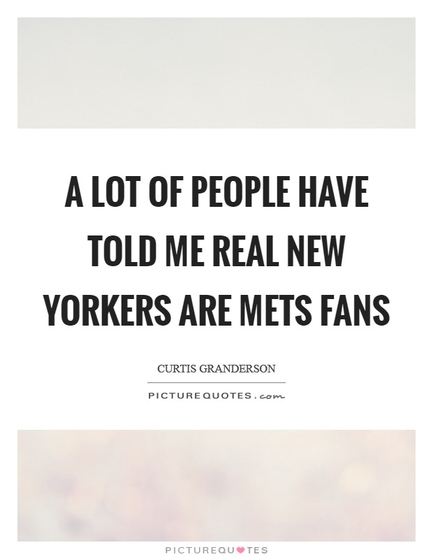 A lot of people have told me real New Yorkers are Mets fans Picture Quote #1