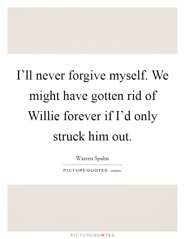 I'll never forgive myself. We might have gotten rid of Willie forever if I'd only struck him out Picture Quote #1