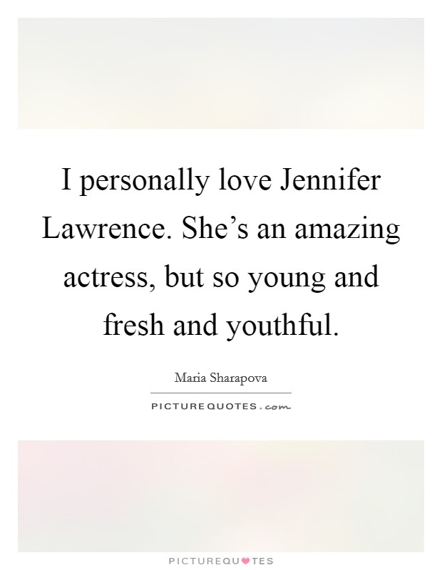 I personally love Jennifer Lawrence. She's an amazing actress, but so young and fresh and youthful Picture Quote #1