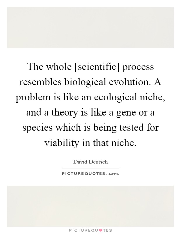 The whole [scientific] process resembles biological evolution. A problem is like an ecological niche, and a theory is like a gene or a species which is being tested for viability in that niche Picture Quote #1