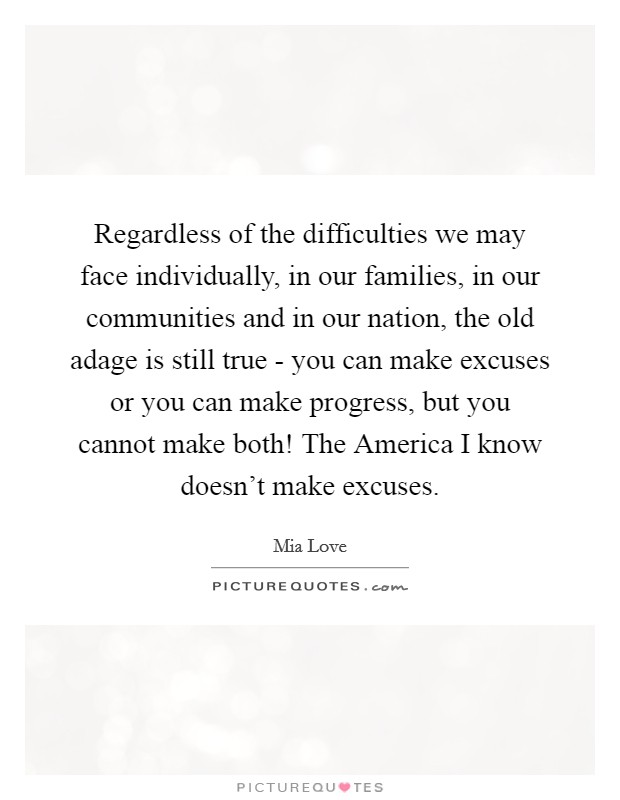 Regardless of the difficulties we may face individually, in our families, in our communities and in our nation, the old adage is still true - you can make excuses or you can make progress, but you cannot make both! The America I know doesn't make excuses Picture Quote #1