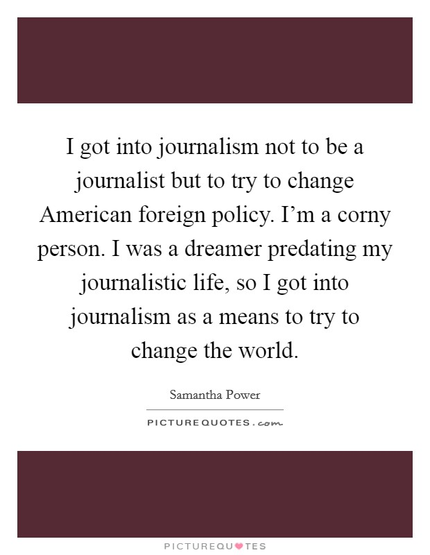 I got into journalism not to be a journalist but to try to change American foreign policy. I'm a corny person. I was a dreamer predating my journalistic life, so I got into journalism as a means to try to change the world Picture Quote #1