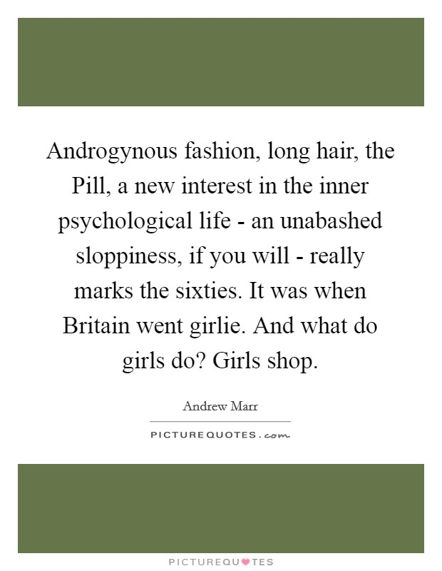 Androgynous fashion, long hair, the Pill, a new interest in the inner psychological life - an unabashed sloppiness, if you will - really marks the sixties. It was when Britain went girlie. And what do girls do? Girls shop Picture Quote #1