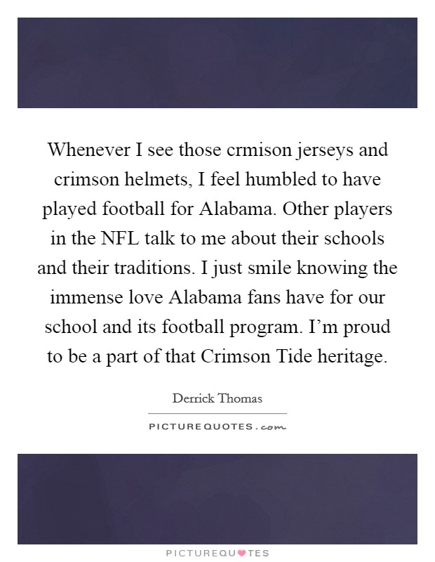 Whenever I see those crmison jerseys and crimson helmets, I feel humbled to have played football for Alabama. Other players in the NFL talk to me about their schools and their traditions. I just smile knowing the immense love Alabama fans have for our school and its football program. I'm proud to be a part of that Crimson Tide heritage Picture Quote #1