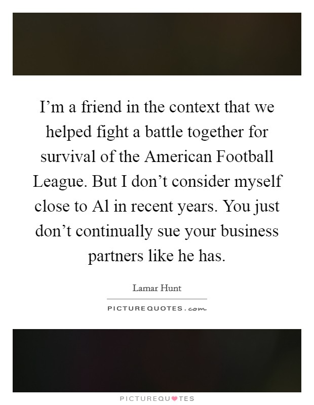 I'm a friend in the context that we helped fight a battle together for survival of the American Football League. But I don't consider myself close to Al in recent years. You just don't continually sue your business partners like he has Picture Quote #1