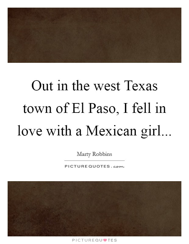 Out in the west Texas town of El Paso, I fell in love with a Mexican girl Picture Quote #1