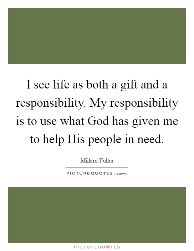 I see life as both a gift and a responsibility. My responsibility is to use what God has given me to help His people in need Picture Quote #1