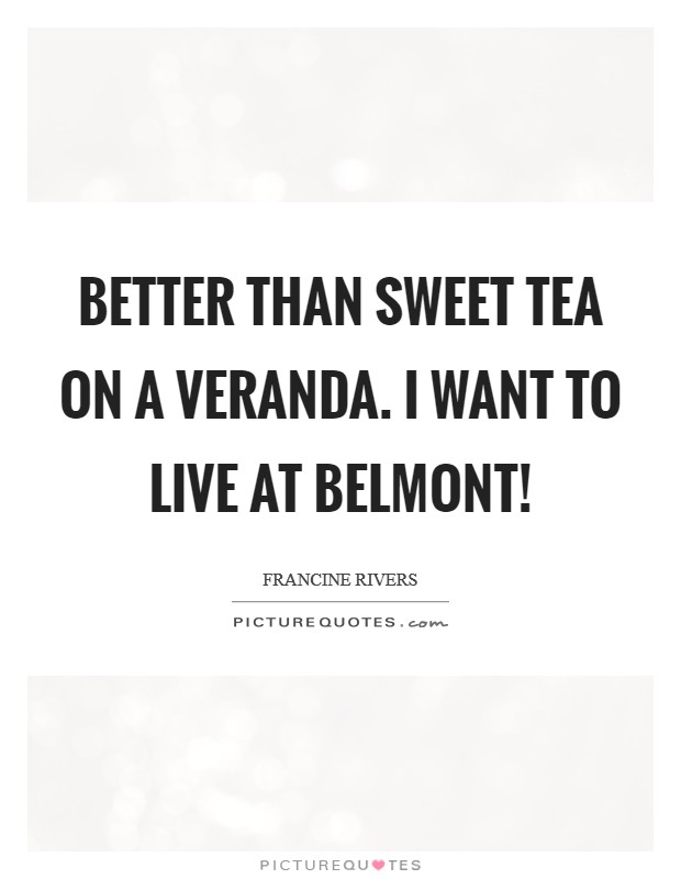Better than sweet tea on a veranda. I want to live at Belmont! Picture Quote #1