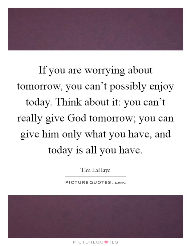 If you are worrying about tomorrow, you can't possibly enjoy today. Think about it: you can't really give God tomorrow; you can give him only what you have, and today is all you have Picture Quote #1