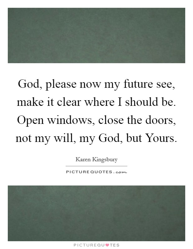 God, please now my future see, make it clear where I should be. Open windows, close the doors, not my will, my God, but Yours Picture Quote #1