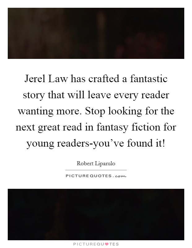 Jerel Law has crafted a fantastic story that will leave every reader wanting more. Stop looking for the next great read in fantasy fiction for young readers-you've found it! Picture Quote #1