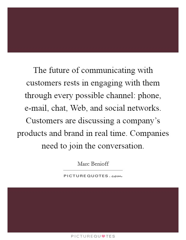 The future of communicating with customers rests in engaging with them through every possible channel: phone, e-mail, chat, Web, and social networks. Customers are discussing a company's products and brand in real time. Companies need to join the conversation Picture Quote #1