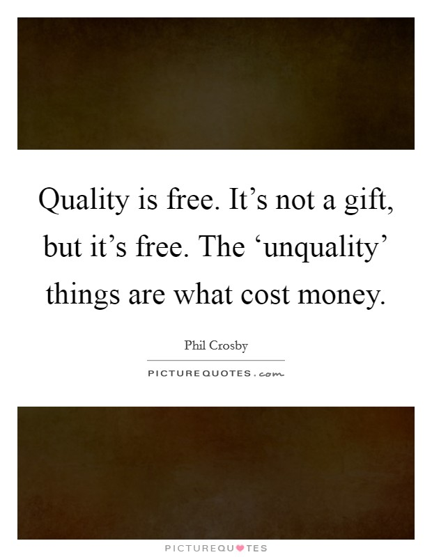 Quality Is Free It S Not A Gift But
