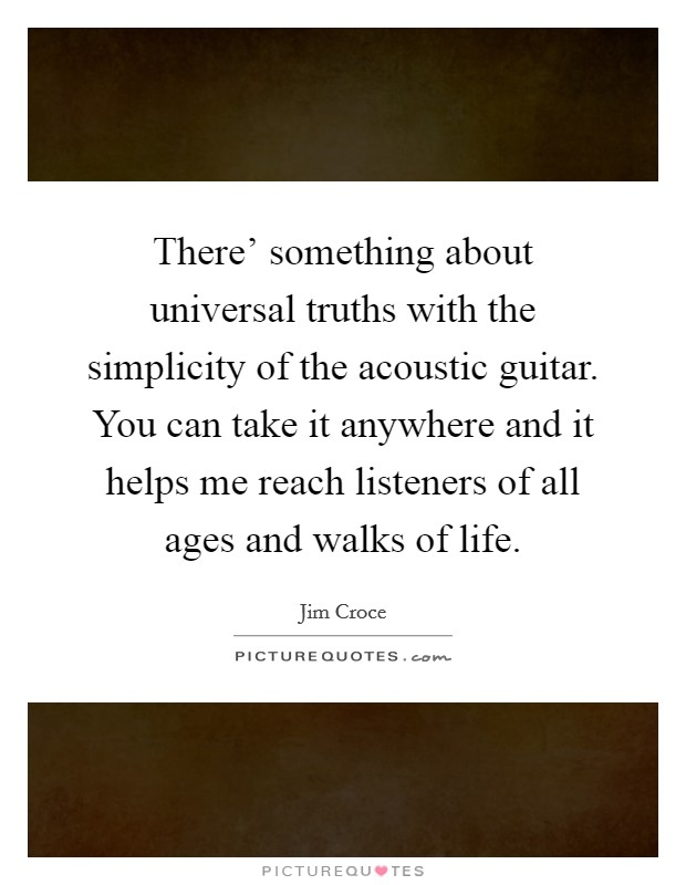 There' something about universal truths with the simplicity of the acoustic guitar. You can take it anywhere and it helps me reach listeners of all ages and walks of life Picture Quote #1