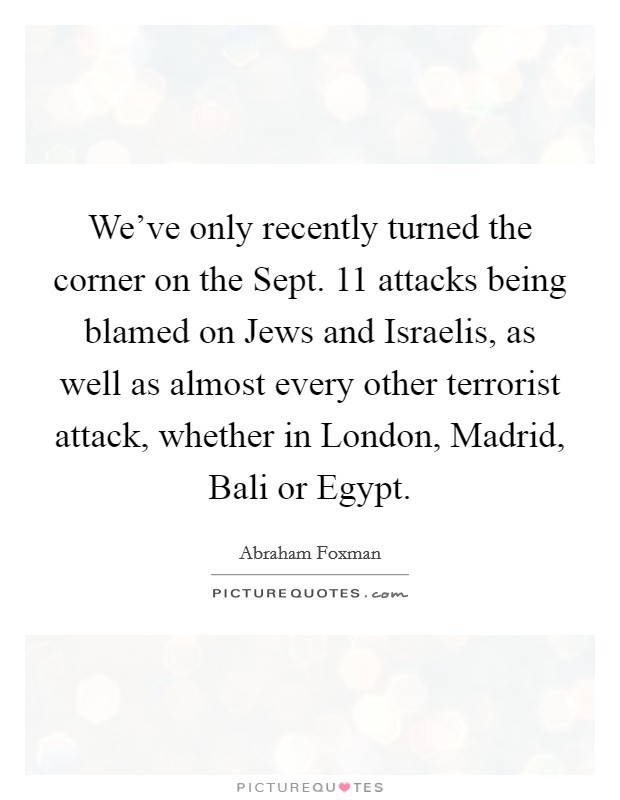 We've only recently turned the corner on the Sept. 11 attacks being blamed on Jews and Israelis, as well as almost every other terrorist attack, whether in London, Madrid, Bali or Egypt Picture Quote #1