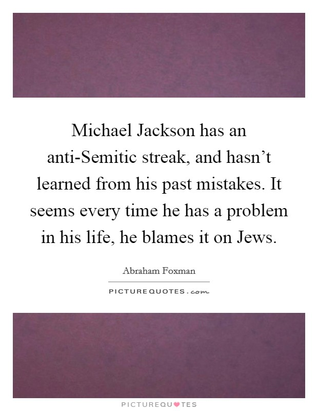 Michael Jackson has an anti-Semitic streak, and hasn't learned from his past mistakes. It seems every time he has a problem in his life, he blames it on Jews Picture Quote #1