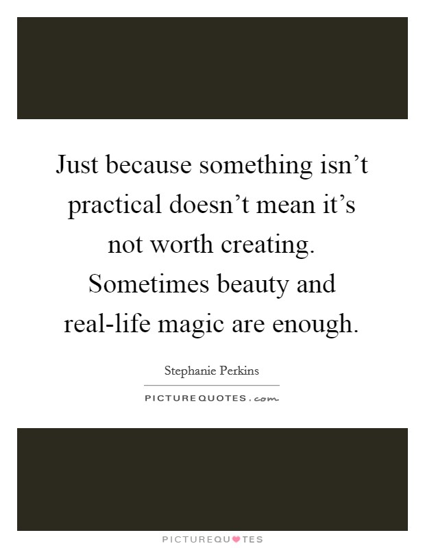 Just because something isn't practical doesn't mean it's not worth creating. Sometimes beauty and real-life magic are enough Picture Quote #1