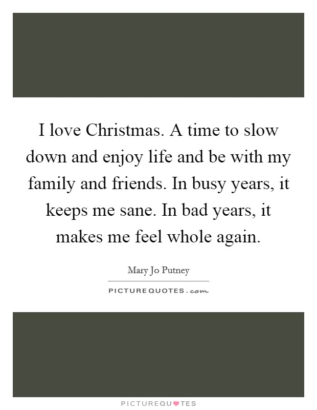 I love Christmas. A time to slow down and enjoy life and be with my family and friends. In busy years, it keeps me sane. In bad years, it makes me feel whole again Picture Quote #1