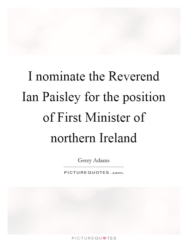 I nominate the Reverend Ian Paisley for the position of First Minister of northern Ireland Picture Quote #1