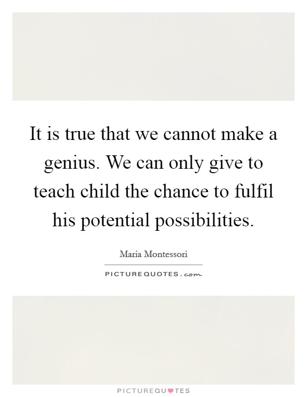 It is true that we cannot make a genius. We can only give to teach child the chance to fulfil his potential possibilities Picture Quote #1