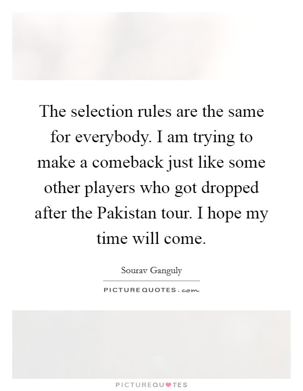 The selection rules are the same for everybody. I am trying to make a comeback just like some other players who got dropped after the Pakistan tour. I hope my time will come Picture Quote #1