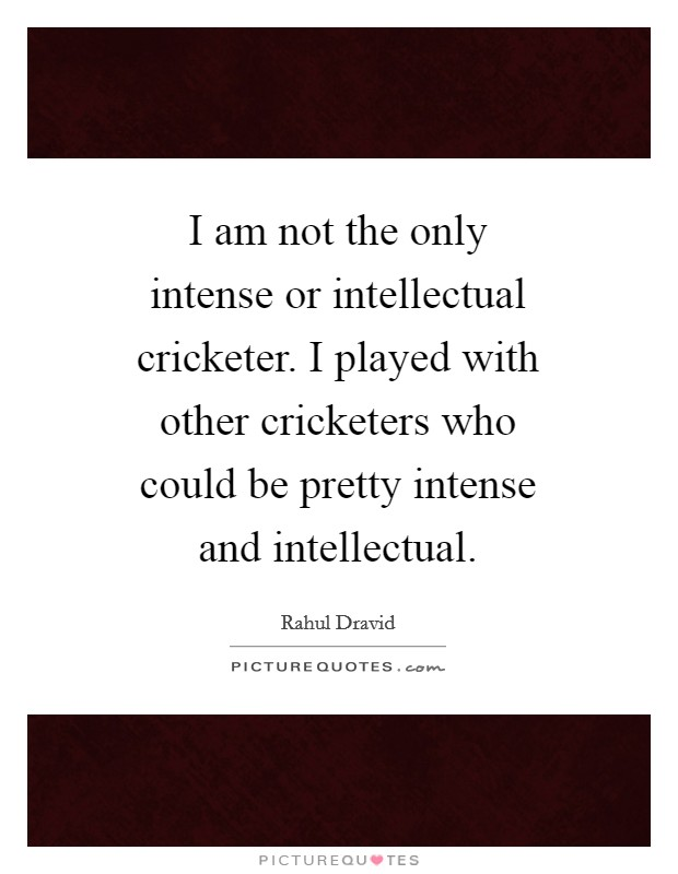 I am not the only intense or intellectual cricketer. I played with other cricketers who could be pretty intense and intellectual Picture Quote #1