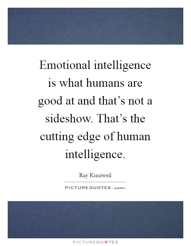 Emotional intelligence is what humans are good at and that's not a sideshow. That's the cutting edge of human intelligence Picture Quote #1