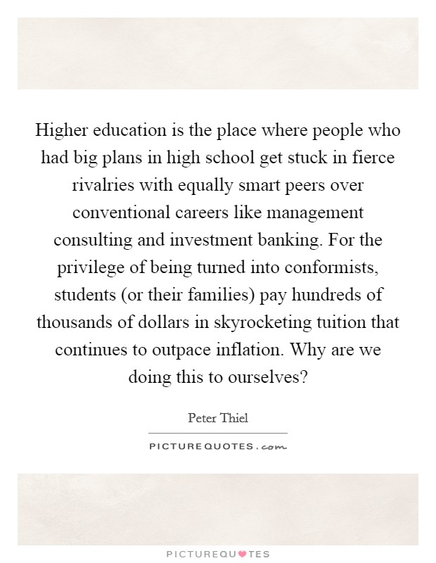 Higher education is the place where people who had big plans in high school get stuck in fierce rivalries with equally smart peers over conventional careers like management consulting and investment banking. For the privilege of being turned into conformists, students (or their families) pay hundreds of thousands of dollars in skyrocketing tuition that continues to outpace inflation. Why are we doing this to ourselves? Picture Quote #1