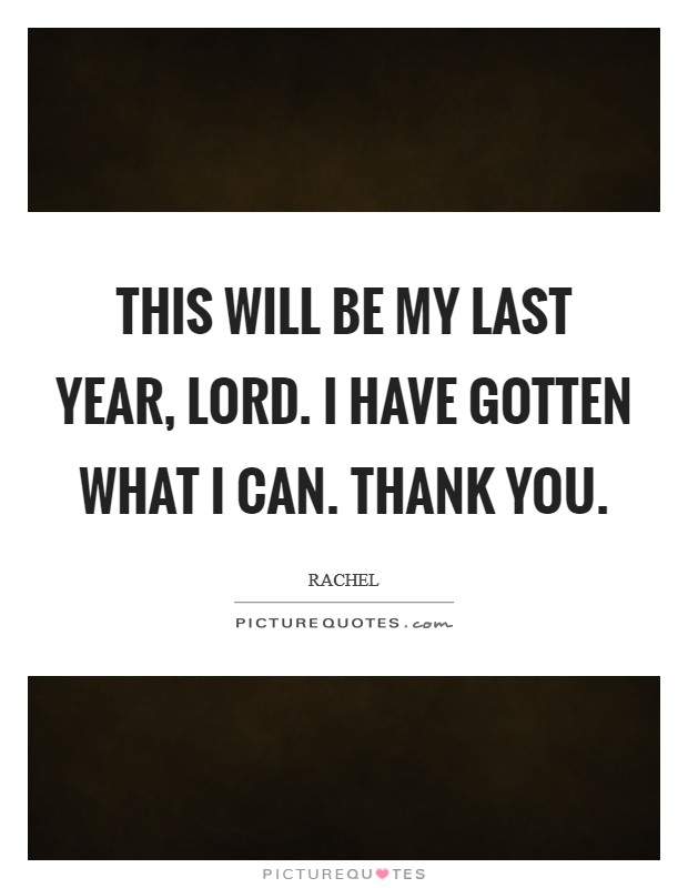 This will be my last year, Lord. I have gotten what I can. Thank You Picture Quote #1