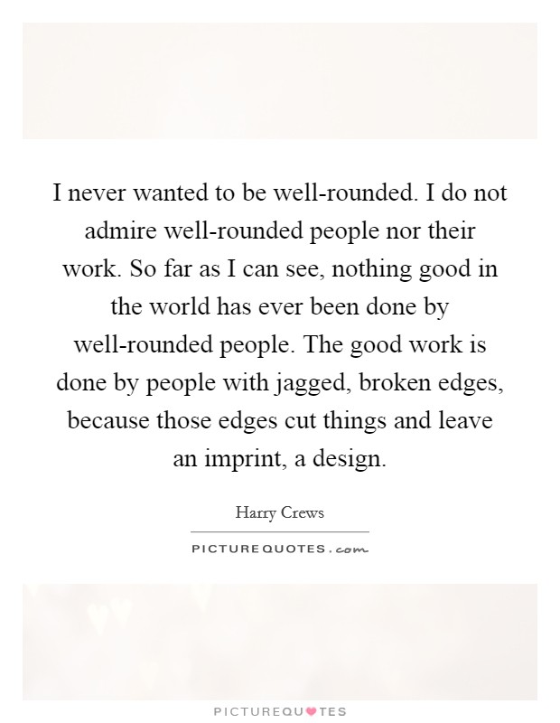 I never wanted to be well-rounded. I do not admire well-rounded people nor their work. So far as I can see, nothing good in the world has ever been done by well-rounded people. The good work is done by people with jagged, broken edges, because those edges cut things and leave an imprint, a design Picture Quote #1