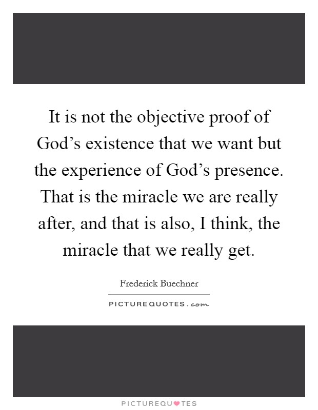 It is not the objective proof of God's existence that we want but the experience of God's presence. That is the miracle we are really after, and that is also, I think, the miracle that we really get Picture Quote #1