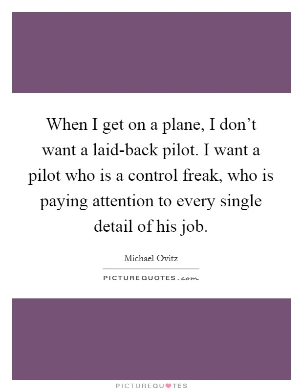 When I get on a plane, I don't want a laid-back pilot. I want a pilot who is a control freak, who is paying attention to every single detail of his job Picture Quote #1