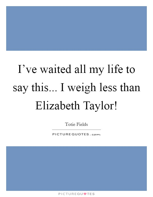I've waited all my life to say this... I weigh less than Elizabeth Taylor! Picture Quote #1