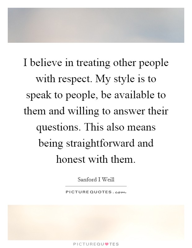 I believe in treating other people with respect. My style is to speak to people, be available to them and willing to answer their questions. This also means being straightforward and honest with them Picture Quote #1