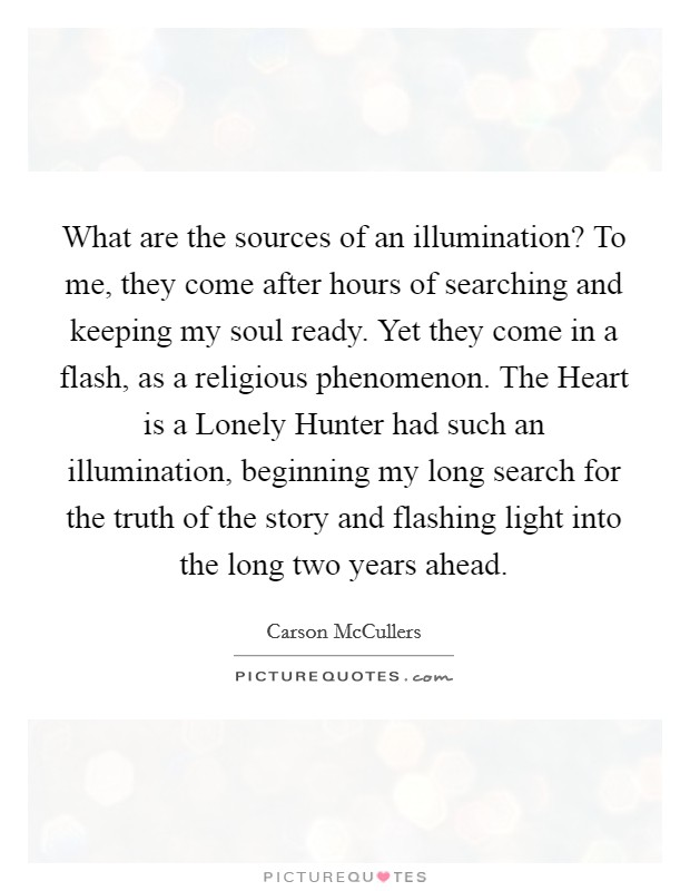 What are the sources of an illumination? To me, they come after hours of searching and keeping my soul ready. Yet they come in a flash, as a religious phenomenon. The Heart is a Lonely Hunter had such an illumination, beginning my long search for the truth of the story and flashing light into the long two years ahead Picture Quote #1