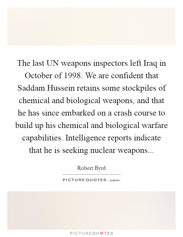 The last UN weapons inspectors left Iraq in October of 1998. We are confident that Saddam Hussein retains some stockpiles of chemical and biological weapons, and that he has since embarked on a crash course to build up his chemical and biological warfare capabilities. Intelligence reports indicate that he is seeking nuclear weapons Picture Quote #1