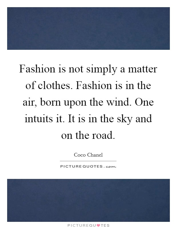 Fashion is not simply a matter of clothes. Fashion is in the air, born upon the wind. One intuits it. It is in the sky and on the road Picture Quote #1