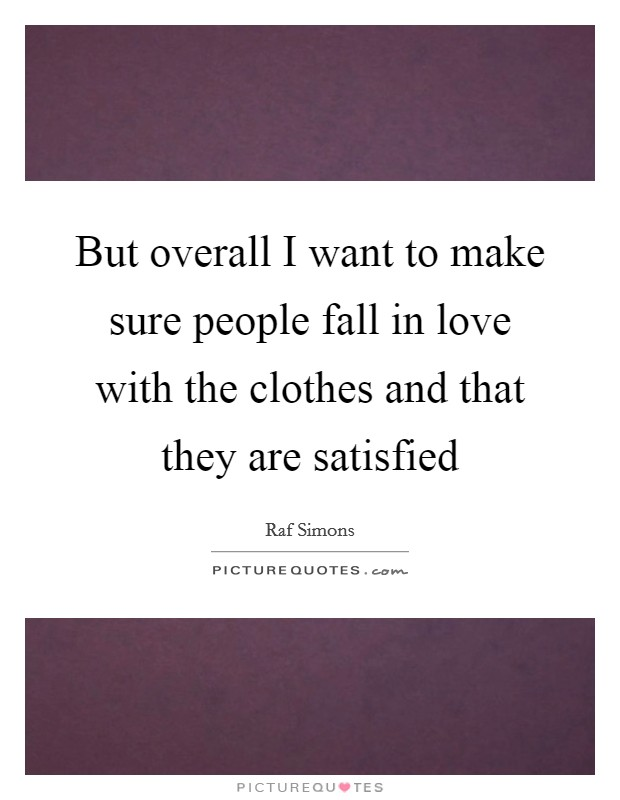 But overall I want to make sure people fall in love with the clothes and that they are satisfied Picture Quote #1