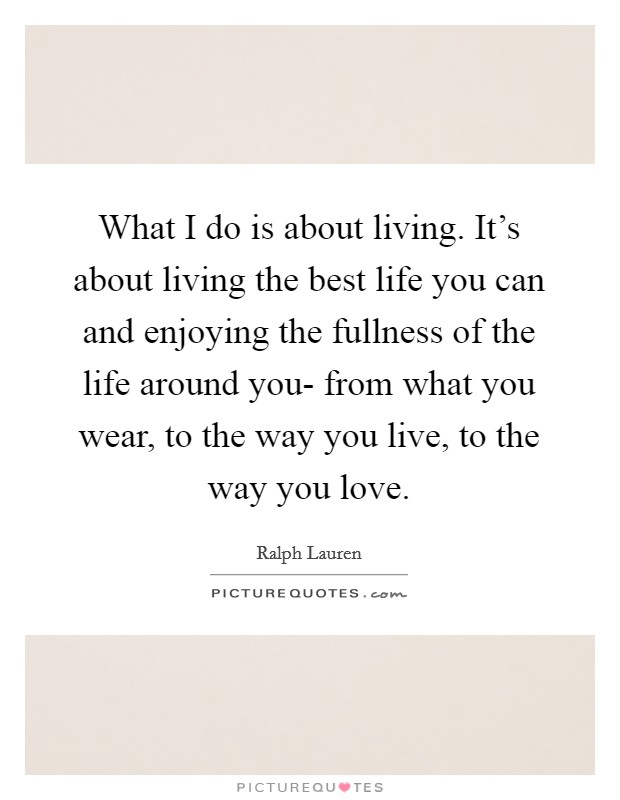 What I do is about living. It's about living the best life you can and enjoying the fullness of the life around you- from what you wear, to the way you live, to the way you love Picture Quote #1