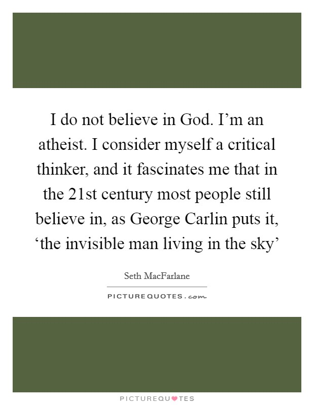 I do not believe in God. I'm an atheist. I consider myself a critical thinker, and it fascinates me that in the 21st century most people still believe in, as George Carlin puts it, 'the invisible man living in the sky' Picture Quote #1