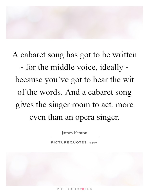 A cabaret song has got to be written - for the middle voice, ideally - because you've got to hear the wit of the words. And a cabaret song gives the singer room to act, more even than an opera singer Picture Quote #1