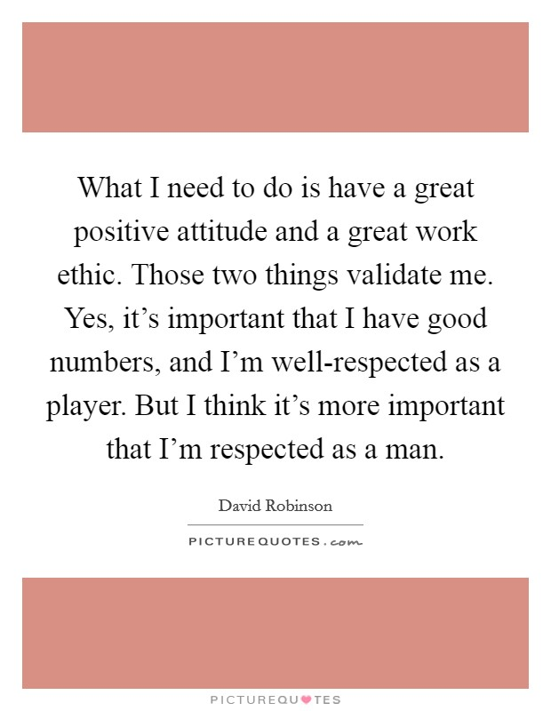 What I need to do is have a great positive attitude and a great work ethic. Those two things validate me. Yes, it's important that I have good numbers, and I'm well-respected as a player. But I think it's more important that I'm respected as a man Picture Quote #1