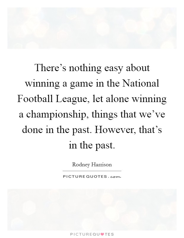There's nothing easy about winning a game in the National Football League, let alone winning a championship, things that we've done in the past. However, that's in the past Picture Quote #1