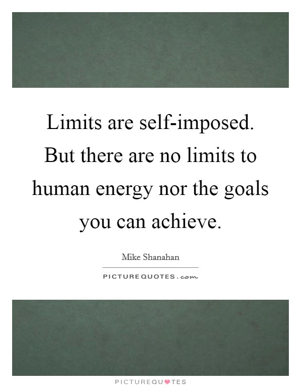 Limits are self-imposed. But there are no limits to human energy nor the goals you can achieve Picture Quote #1