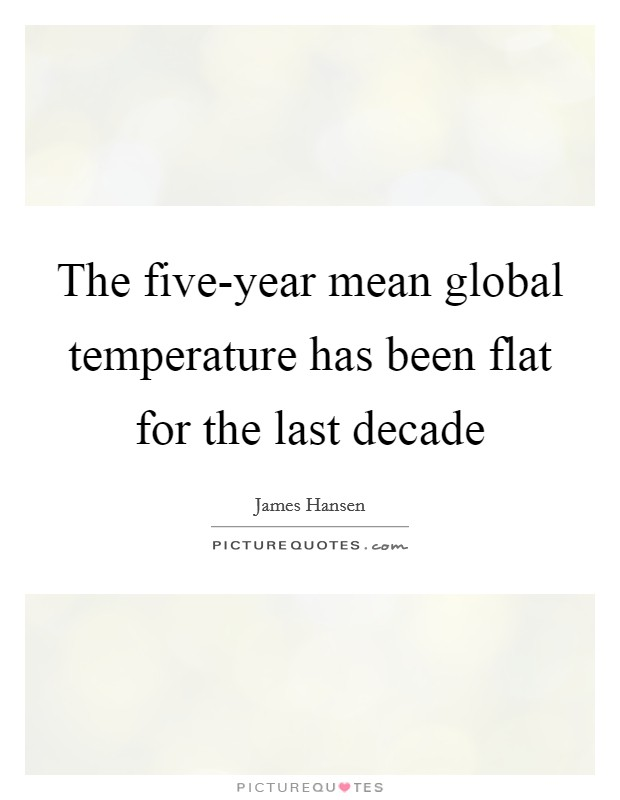 The five-year mean global temperature has been flat for the last decade Picture Quote #1