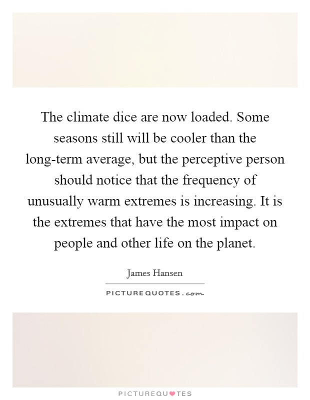 The climate dice are now loaded. Some seasons still will be cooler than the long-term average, but the perceptive person should notice that the frequency of unusually warm extremes is increasing. It is the extremes that have the most impact on people and other life on the planet Picture Quote #1
