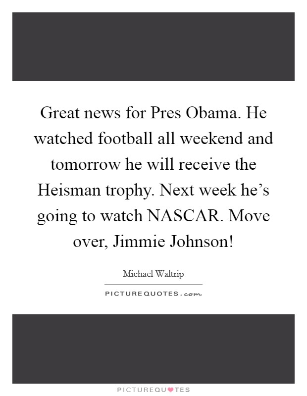 Great news for Pres Obama. He watched football all weekend and tomorrow he will receive the Heisman trophy. Next week he's going to watch NASCAR. Move over, Jimmie Johnson! Picture Quote #1