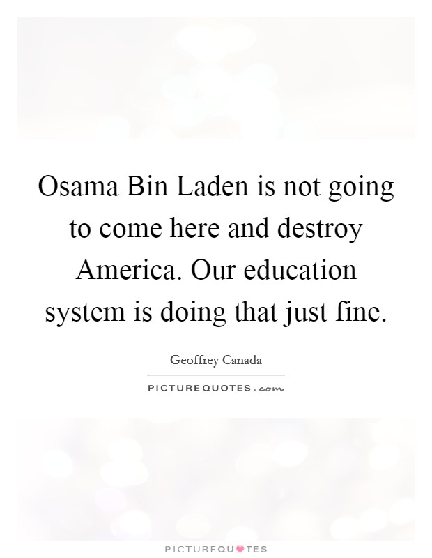 Osama Bin Laden is not going to come here and destroy America. Our education system is doing that just fine Picture Quote #1