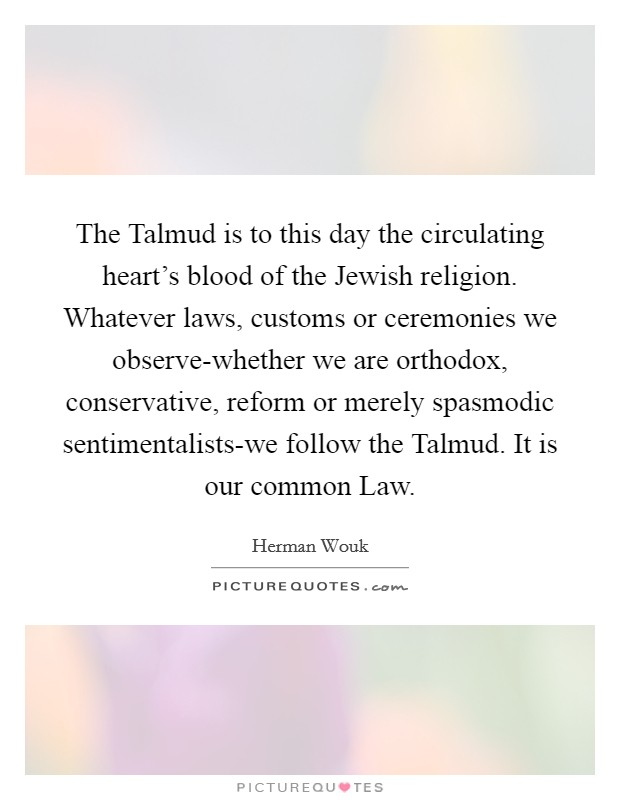 The Talmud is to this day the circulating heart's blood of the Jewish religion. Whatever laws, customs or ceremonies we observe-whether we are orthodox, conservative, reform or merely spasmodic sentimentalists-we follow the Talmud. It is our common Law Picture Quote #1
