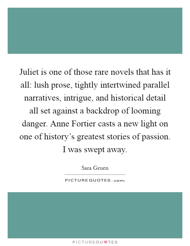 Juliet is one of those rare novels that has it all: lush prose, tightly intertwined parallel narratives, intrigue, and historical detail all set against a backdrop of looming danger. Anne Fortier casts a new light on one of history's greatest stories of passion. I was swept away Picture Quote #1